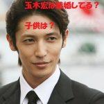 玉木宏は結婚してるの?子供二人いる?